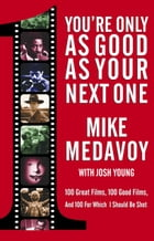 You're Only as Good as Your Next One: 100 Great Films, 100 Good Films, and 100 for Which I Should Be Shot by Mike Medavoy
