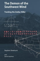 The Demon of the Southwest Wind: Tracking the Zodiac Killer by Stephen Michael Dewhurst
