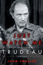 Just Watch Me: The Life of Pierre Elliott Trudeau: 1968-2000 by John English