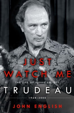 Book Just Watch Me: The Life of Pierre Elliott Trudeau: 1968-2000 by John English