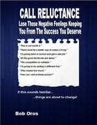 Call Reluctance: Lose Those Negative Feelings Keeping You from the Success You Deserve by Bob Oros