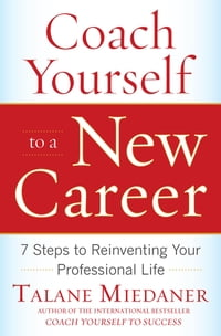 Coach Yourself to a New Career: 7 Steps to Reinventing Your Professional Life