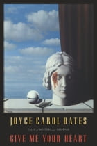 Give Me Your Heart: Tales of Mystery and Suspense by Joyce Carol Oates
