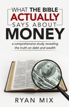 What the Bible actually says about money: a comprehensive study revealing the truth on debt and wealth by Ryan Mix