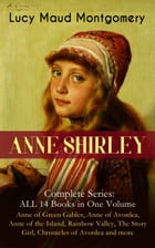 ANNE SHIRLEY Complete Series - ALL 14 Books in One Volume: Anne of Green Gables, Anne of Avonlea, Anne of the Island, Rainbow Valley, The Story Girl,  by Lucy Maud Montgomery