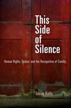 This Side of Silence: Human Rights, Torture, and the Recognition of Cruelty by Tobias Kelly