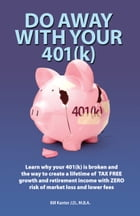 Do Away With Your 401(k): Learn Why Your 401(K) is Broken and the Tax Free Market Risk Free Solution by Bill Kanter J.D., M.B.A.
