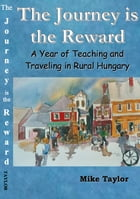 The Journey Is The Reward: A Year of Teaching and Traveling in Rural Hungary by Michael Taylor