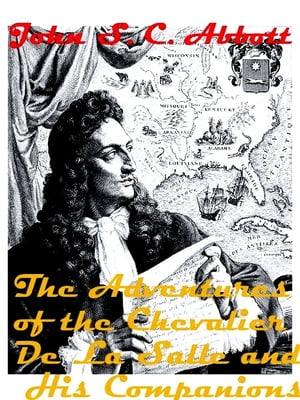 The Adventures of the Chevalier De La Salle and His Companions In Their Explorations of the Prairies,  Forests,  Lakes,  and Rivers,  of the New World,  an