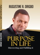 Purpose In Life: Discovering And Fulfilling It by Augustine Ayodeji Origbo