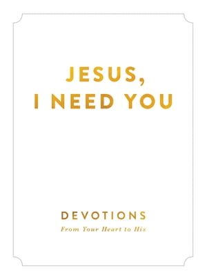 Jesus,  I Need You Devotions From Your Heart to His