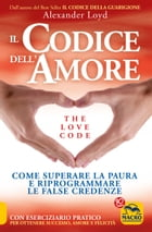 Il Codice dell'Amore - The Love Code: Come superare la paura e riprogrammare le false credenze by Alexander  Loyd
