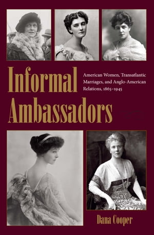 Informal Ambassadors: American Women, Transatlantic Marriages, and Anglo-American Relations, 1865-1945