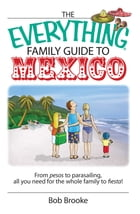 The Everything Family Guide To Mexico: From Pesos to Parasailing, All You Need for the Whole Family to Fiesta! by Bob Brooke