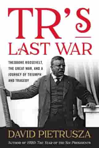 TR's Last War: Theodore Roosevelt, the Great War, and a Journey of Triumph and Tragedy by David Pietrusza