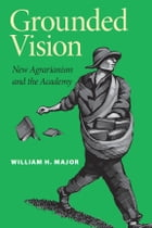 Grounded Vision: New Agrarianism and the Academy by William H. Major