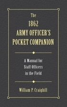 The 1862 Army Officer's Pocket Companion: A Manual for Staff Officers in the Field by William P. Craighill