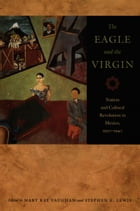 The Eagle and the Virgin: Nation and Cultural Revolution in Mexico, 1920–1940 by Mary Kay Vaughan