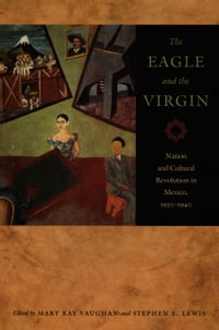 The Eagle and the Virgin: Nation and Cultural Revolution in Mexico, 1920–1940