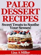 Paleo Dessert Recipes: Sweet Treats to Soothe Your Senses! by Lisa A Miller
