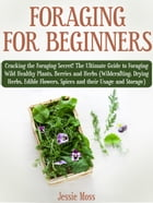 Foraging for Beginners: Cracking the Foraging Secret! The Ultimate Guide to Foraging Wild Healthy Plants, Berries and Herbs (Wildcrafting, Drying Herb by Jessie Moss