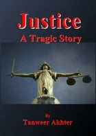 Justice - A Tragic Story by Tanweer Akhter