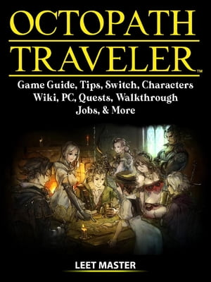 Octopath Traveler Game Guide, Tips, Switch, Characters, Wiki, PC, Quests, Walkthrough, Jobs, & More by Leet Master