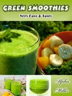 Green Smoothies: Very Easy & Tasty by Alpha Miller