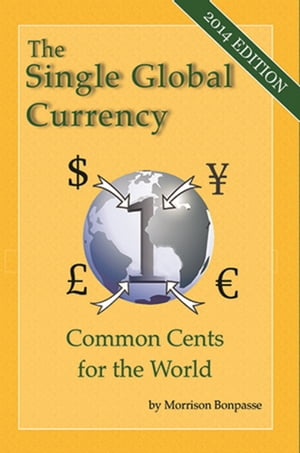 The Single Global Currency - Common Cents for the World (2014 Edition) by Morrison Bonpasse