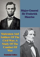 Statesmen And Soldiers Of The Civil War; A Study Of The Conduct Of War by Major-General Sir Frederick Maurice