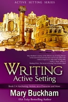 Writing Active Setting Book 3: Anchoring, Action, as a Character and More: Writing Active Setting, #3 by Mary Buckham