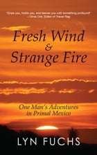 Fresh Wind & Strange Fire: One Man's Adventures in Primal Mexico by Lyn Fuchs