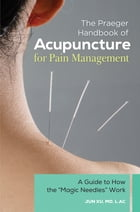 """The Praeger Handbook of Acupuncture for Pain Management: A Guide to How the """"Magic Needles"""" Work by Jun Xu MD, L.Ac"""