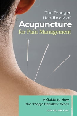 "Book The Praeger Handbook of Acupuncture for Pain Management: A Guide to How the ""Magic Needles"" Work by Jun Xu MD, L.Ac"