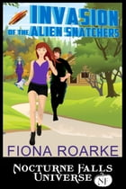 Invasion of the Alien Snatchers: A Nocturne Falls Universe Story by Fiona Roarke