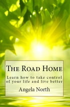 The Road Home: Learn how to take control of your life and live better by Angela North