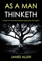 AS A MAN THINKETH: A BOOK ON THE POWER AND RIGHT APPLICATION OF THOUGHT by James Allen