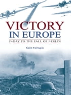 Victory in Europe: D-Day to the fall of Berlin: D-Day to the Fall of Berlin by Karen Farrington