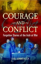 Courage and Conflict: Forgotten Stories of the Irish at War by Ian Kenneally