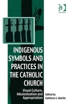 Indigenous Symbols and Practices in the Catholic Church: Visual Culture, Missionization and…