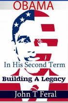 OBAMA IN HIS SECOND TERM: BUILDING A LEGACY by John T. Feral