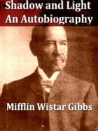 Shadow and Light: An Autobiography with Reminiscences of the Last and Present Century by Mifflin Wistar Gibbs
