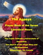 The Agpeya: Prayer Book of the Seven Canonical Hours by The Church of the Virgin Mary and St.Athanasius, Mississauga, On, Canada