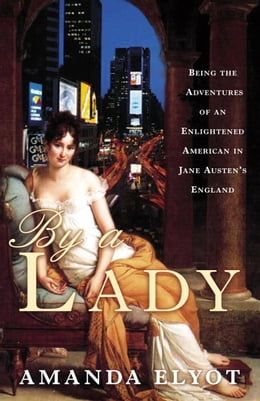 Book By a Lady: Being the Adventures of an Enlightened American in Jane Austen's England by Amanda Elyot