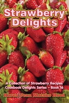 Strawberry Delights Cookbook: A Collection of Strawberry Recipes by Karen Jean Matsko Hood