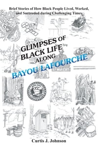 Glimpses of Black Life along Bayou Lafourche: Brief Stories of How Black People Lived, Worked, and…