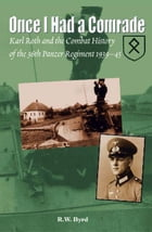 Once I Had a Comrade: Karl Roth and the Combat History of the 36th Panzer Regiment 1939-45: Karl Roth and the Combat History of the 36th Panzer Regime by Byrd, R. W.