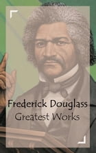 Frederick Douglass - Greatest Works by Frederick Douglass