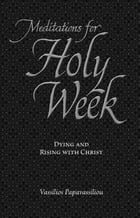 Meditations for Holy Week: Dying and Rising with Christ by Vassilios Papavassiliou