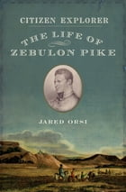 Citizen Explorer: The Life of Zebulon Pike by Jared Orsi
